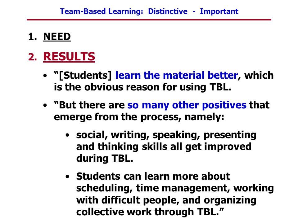 1. NEED 2. RESULTS. [Students] learn the material better, which is the obvious reason for using TBL.